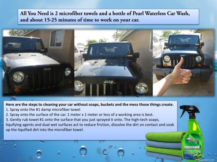All You Need is 2 microfiber towels and a bottle of Pearl Waterless Car Wash, and about 15-25 minutes of time to work on your car.