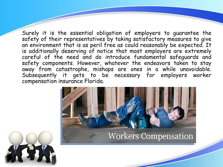 Surely it is the essential obligation of employers to guarantee the safety of their representatives by taking satisfactory measures to give an environment that is as peril free as could reasonably be expected. It is additionally deserving of notice that most employers are extremely careful of the need and do introduce fundamental safeguards and safety components. However, whatever the endeavors taken to stay away from catastrophe, mishaps are ones in a while unavoidable. Subsequently it gets to be necessary for employers worker compensation insurance Florida.
