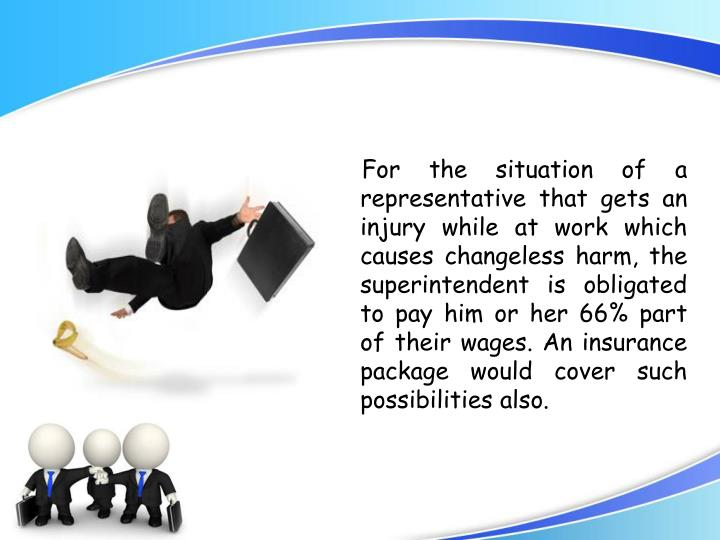 For the situation of a representative that gets an injury while at work which causes changeless harm, the superintendent is obligated to pay him or her 66% part of their wages. An insurance package would cover such possibilities also.