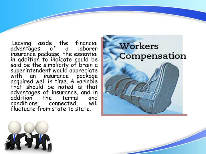 Leaving aside the financial advantages of a laborer insurance package, the essential in addition to indicate could be said be the simplicity of brain a superintendent would appreciate with an insurance package acquired well in time. A variable that should be noted is that advantages of insurance, and in addition the terms and conditions connected, will fluctuate from state to state.
