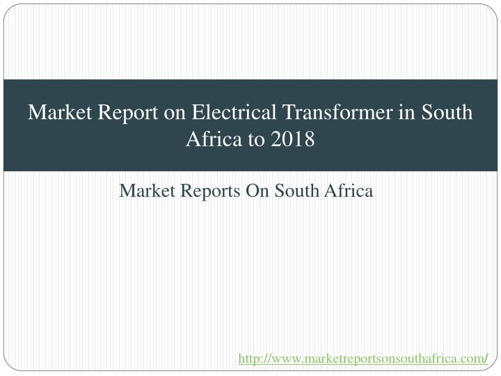 Market report on electrical transformer in south africa to 2018