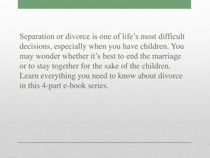 Separation or divorce is one of life's most difficult decisions, especially when you have children. You may wonder whether it's best to end the marriage or to stay together for the sake of the children. Learn everything you need to know about divorce in this 4-part e-book series.