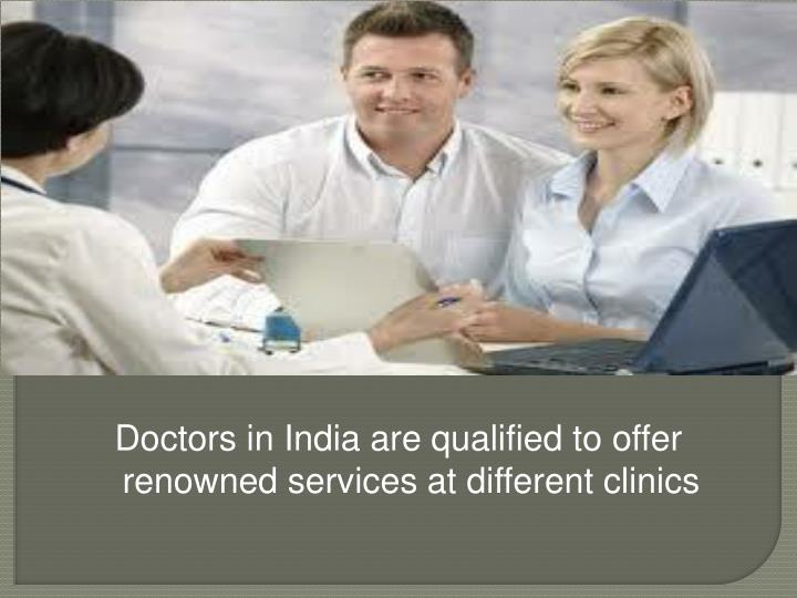 Doctors in India are qualified to offer renowned services at different clinics