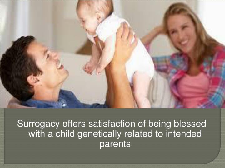 Surrogacy offers satisfaction of being blessed with a child genetically related to intended parents