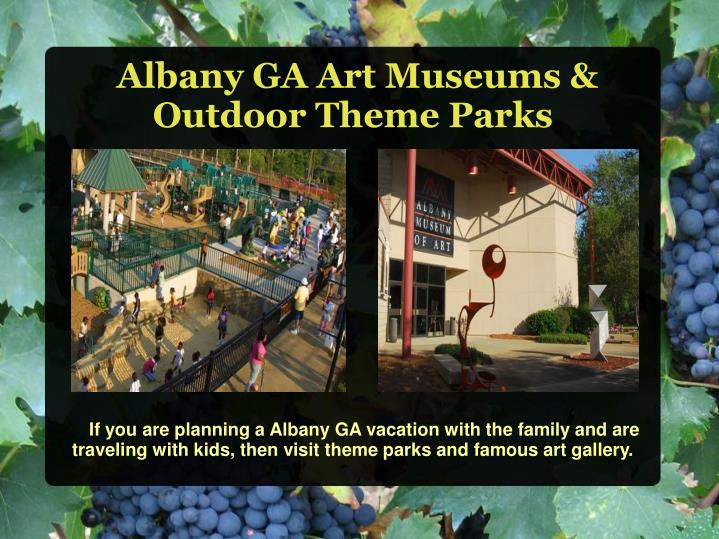 If you are planning a Albany GA vacation with the family and are traveling with kids, then visit theme parks and famous art gallery.
