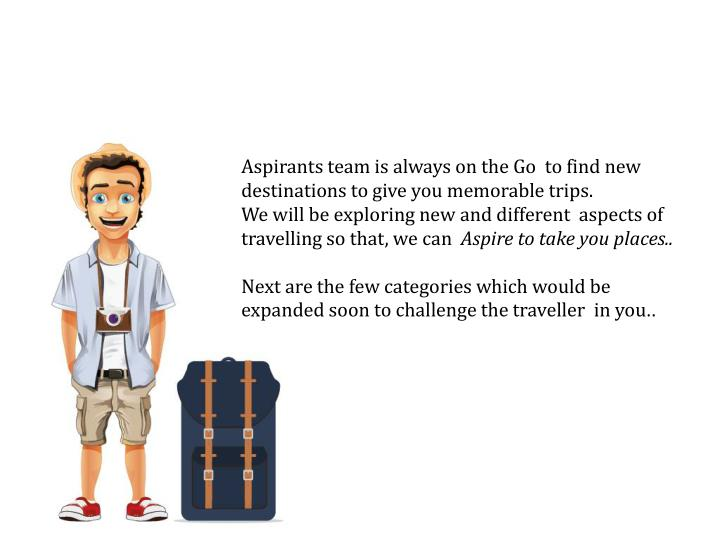 Aspirants team is always on the Go  to find new destinations to give you memorable trips.