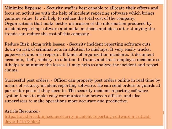 Minimize Expense: - Security staff is best capable to allocate their efforts and focus on activities with the help of incident reporting software which brings genuine value. It will help to reduce the total cost of the company. Organizations that make better