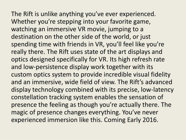 The Rift is unlike anything you've ever experienced. Whether you're stepping into your favorite game, watching an immersive VR movie, jumping to a destination on the other side of the world, or just spending time with friends in VR, you'll feel like you're really there. The Rift uses state of the art displays and optics designed specifically for VR. Its high refresh rate and low-persistence display work together with its custom optics system to provide incredible visual fidelity and an immersive, wide field of view. The Rift's advanced display technology combined with its precise, low-latency constellation tracking system enables the sensation of presence the feeling as though you're actually there. The magic of presence changes everything. You've never experienced immersion like this. Coming Early 2016.