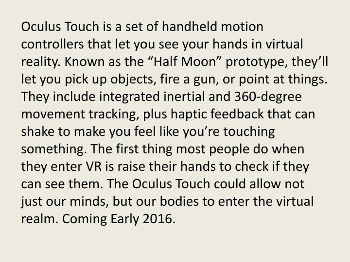 "Oculus Touch is a set of handheld motion controllers that let you see your hands in virtual reality. Known as the ""Half Moon"" prototype, they'll let you pick up objects, fire a gun, or point at things. They include integrated inertial and 360-degree movement tracking, plus haptic feedback that can shake to make you feel like you're touching something. The first thing most people do when they enter VR is raise their hands to check if they can see them. The Oculus Touch could allow not just our minds, but our bodies to enter the virtual realm. Coming Early 2016."