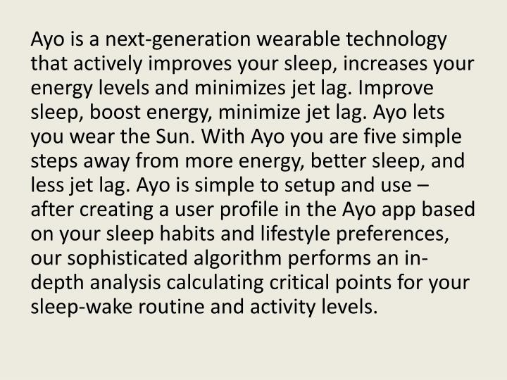 Ayo is a next-generation wearable technology that actively improves your sleep, increases your energy levels and minimizes jet lag. Improve sleep, boost energy, minimize jet lag. Ayo lets you wear the Sun. With Ayo you are five simple steps away from more energy, better sleep, and less jet lag. Ayo is simple to setup and use – after creating a user profile in the Ayo app based on your sleep habits and lifestyle preferences, our sophisticated algorithm performs an in-depth analysis calculating critical points for your sleep-wake routine and activity levels.