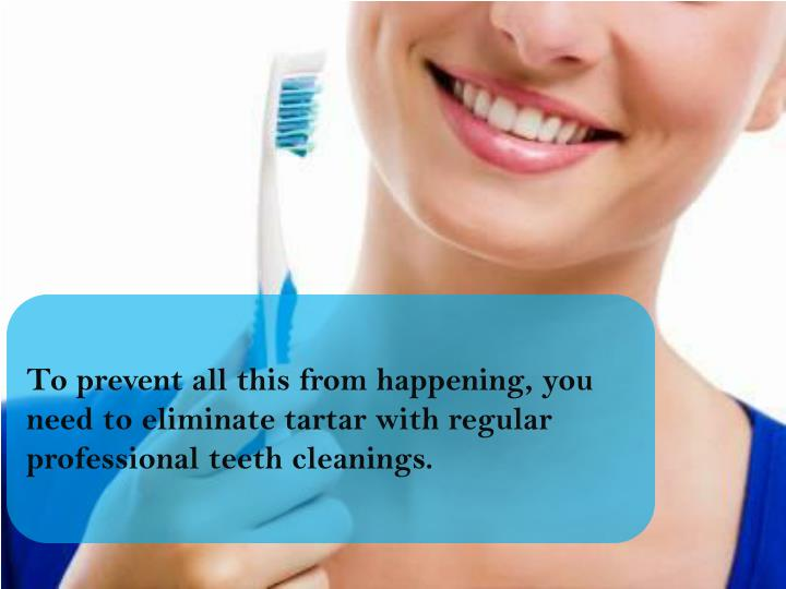 To prevent all this from happening, you need to eliminate tartar with regular professional teeth cleanings.