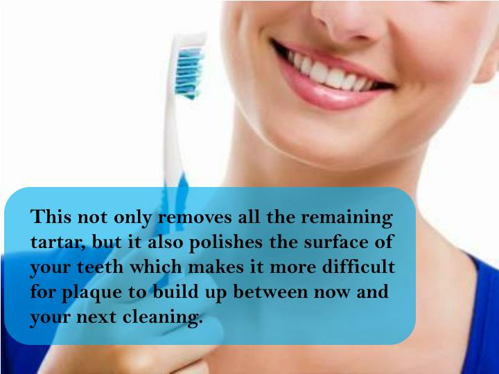 This not only removes all the remaining tartar, but it also polishes the surface of your teeth which makes it more difficult for plaque to build up between now and your next cleaning.