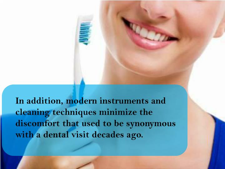 In addition, modern instruments and cleaning techniques minimize the discomfort that used to be synonymous with a dental visit decades ago.