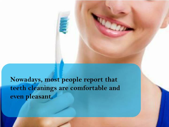 Nowadays, most people report that teeth cleanings are comfortable and even pleasant.