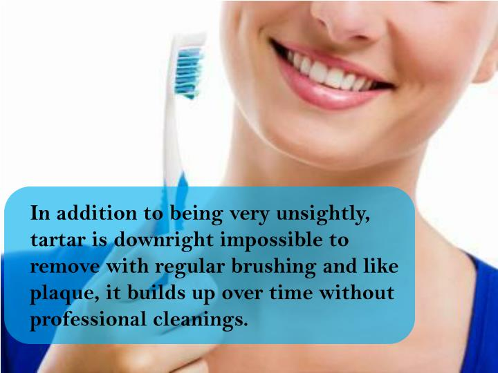 In addition to being very unsightly, tartar is downright impossible to remove with regular brushing and like plaque, it builds up over time without professional cleanings.