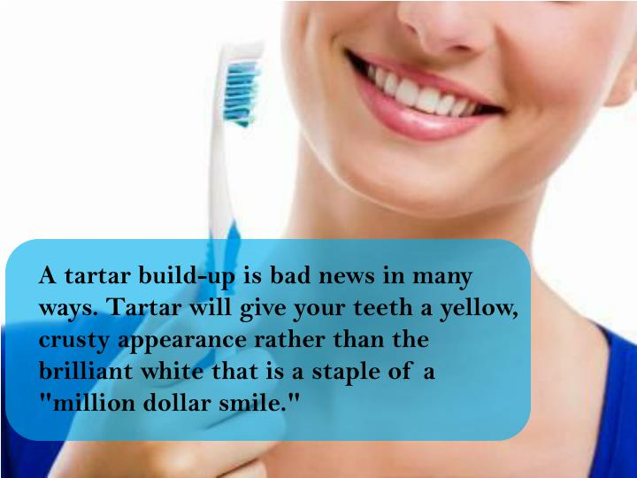 "A tartar build-up is bad news in many ways. Tartar will give your teeth a yellow, crusty appearance rather than the brilliant white that is a staple of a ""million dollar smile."""