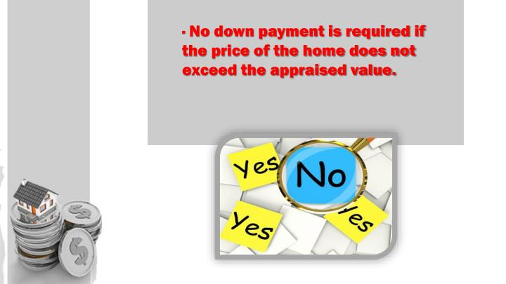 · No down payment is required if the price of the home does not exceed the appraised value.