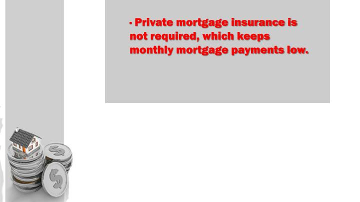 · Private mortgage insurance is not required, which keeps monthly mortgage payments low.