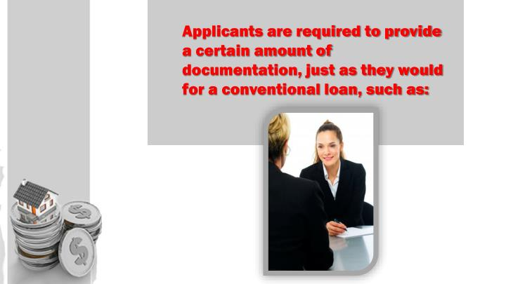 Applicants are required to provide a certain amount of documentation, just as they would for a conventional loan, such as: