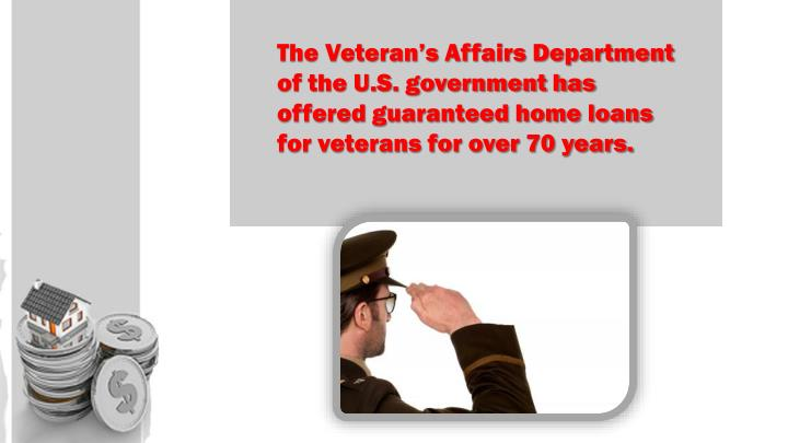 The Veteran's Affairs Department of the U.S. government has offered guaranteed home loans for vete...