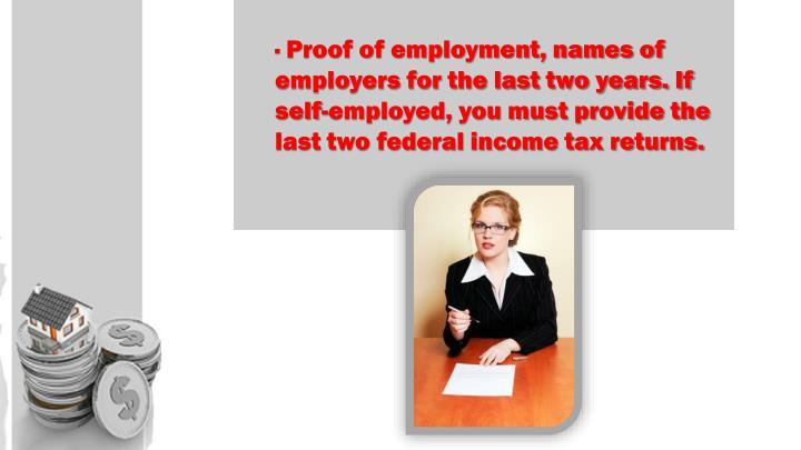· Proof of employment, names of employers for the last two years. If self-employed, you must provide the last two federal income tax returns.