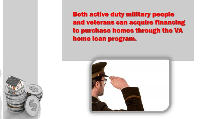 Both active duty military people and veterans can acquire financing to purchase homes through the VA...