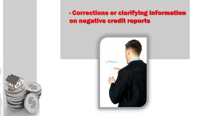 · Corrections or clarifying information on negative credit reports
