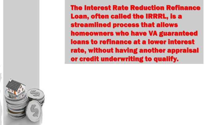 The Interest Rate Reduction Refinance Loan, often called the IRRRL, is a streamlined process that allows homeowners who have VA guaranteed loans to refinance at a lower interest rate, without having another appraisal or credit underwriting to qualify.