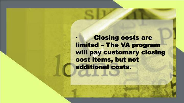 ·Closing costs are limited – The VA program will pay customary closing cost items, but not additional costs.
