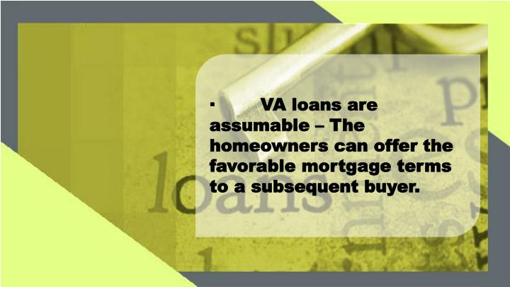 ·	VA loans are assumable – The homeowners can offer the favorable mortgage terms to a subsequent buyer.