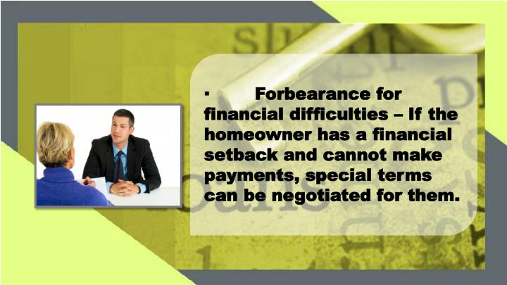 ·	Forbearance for financial difficulties – If the homeowner has a financial setback and cannot make payments, special terms can be negotiated for them.