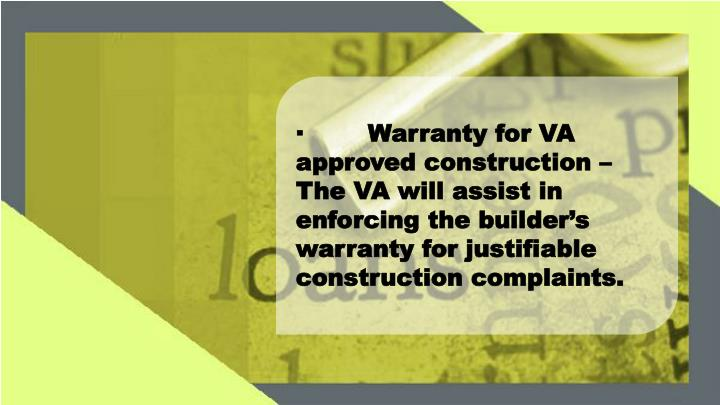 ·	Warranty for VA approved construction – The VA will assist in enforcing the builder's warranty for justifiable construction complaints.