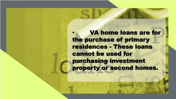 ·VA home loans are for the purchase of primary residences - These loans cannot be used for purchasing investment property or second homes.