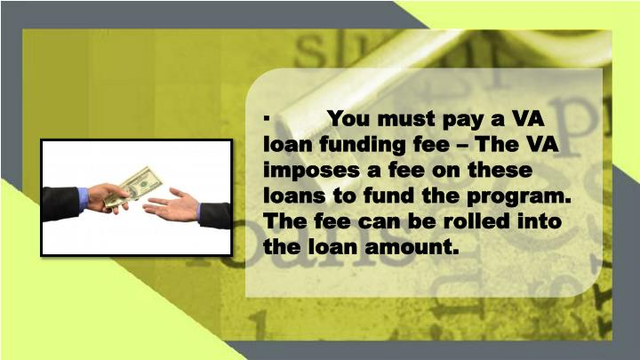 ·You must pay a VA loan funding fee – The VA imposes a fee on these loans to fund the program. The fee can be rolled into the loan amount.