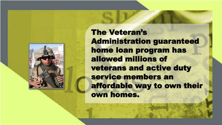The Veteran's Administration guaranteed home loan program has allowed millions of veterans and act...