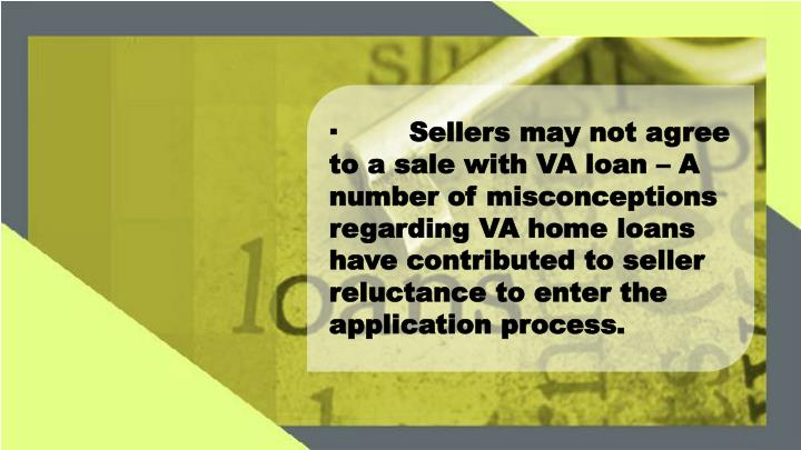 ·Sellers may not agree to a sale with VA loan – A number of misconceptions regarding VA home loans have contributed to seller reluctance to enter the application process.