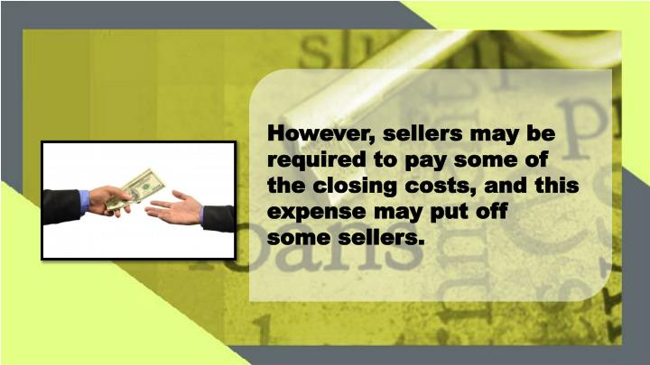 However, sellers may be required to pay some of the closing costs, and this expense may put off