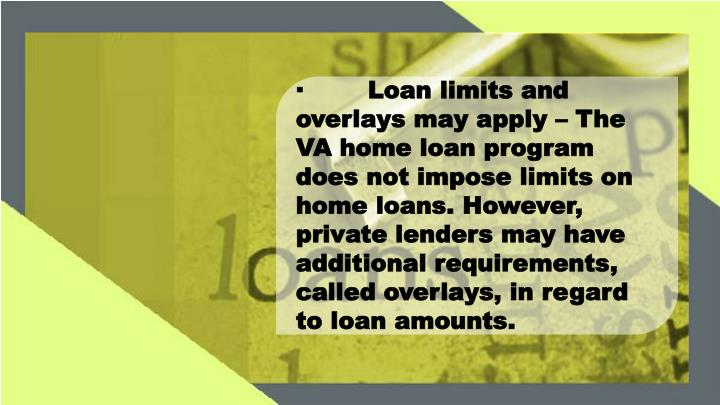 ·Loan limits and overlays may apply – The VA home loan program does not impose limits on home loans. However, private lenders may have additional requirements, called overlays, in regard to loan amounts.