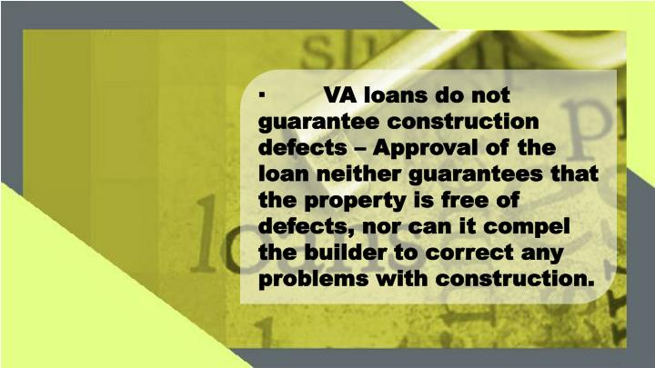 ·VA loans do not guarantee construction defects – Approval of the loan neither guarantees that the property is free of defects, nor can it compel the builder to correct any problems with construction.