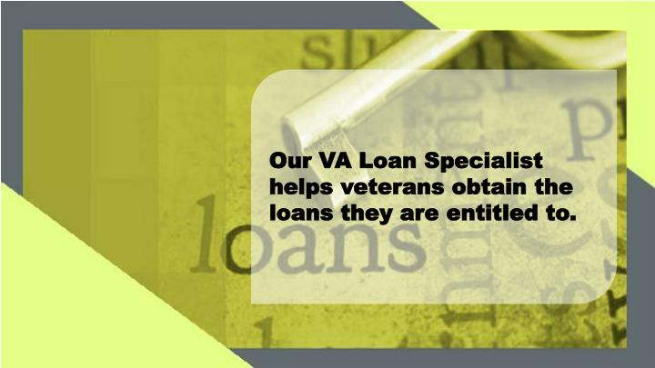 Our VA Loan Specialist helps veterans obtain the loans they are entitled to.