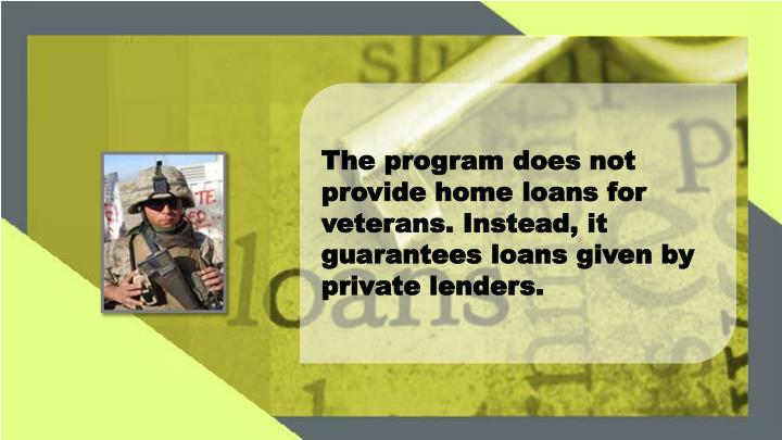 The program does not provide home loans for veterans. Instead, it guarantees loans given by private ...
