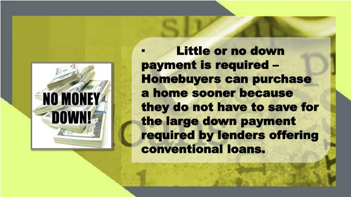 ·Little or no down payment is required – Homebuyers can purchase a home sooner because they do not have to save for the large down payment required by lenders offering conventional loans.