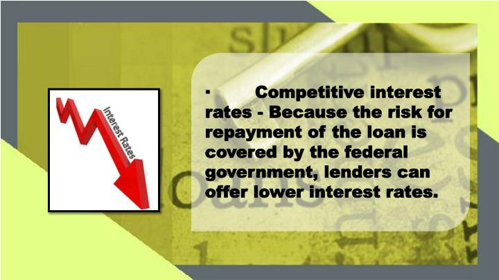 ·Competitive interest rates - Because the risk for repayment of the loan is covered by the federal government, lenders can offer lower interest rates.