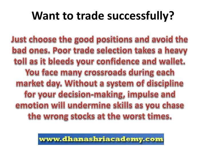 Just choose the good positions and avoid the bad ones. Poor trade selection takes a heavy toll as it bleeds your confidence and wallet. You face many crossroads during each market day. Without a system of discipline for your decision-making, impulse and emotion will undermine skills as you chase the wrong stocks at the worst times.