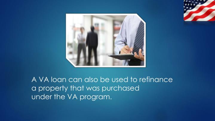 A VA loan can also be used to refinance
