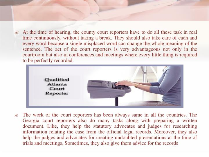 At the time of hearing, the county court reporters have to do all these task in real time continuously, without taking a break. They should also take care of each and every word because a single misplaced word can change the whole meaning of the sentence. The act of the court reporters is very advantageous not only in the courtroom but also in conferences and meetings where every little thing is required to be perfectly recorded.