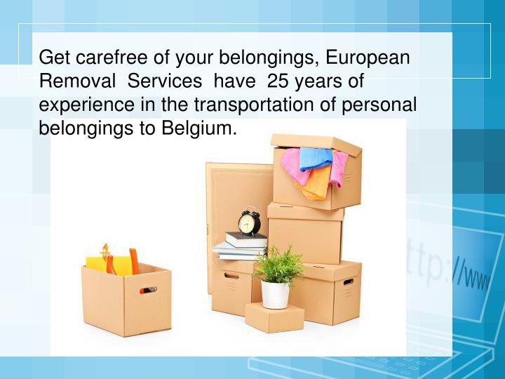 Get carefree of your belongings, European Removal  Services  have  25 years of experience in the transportation of personal belongings to