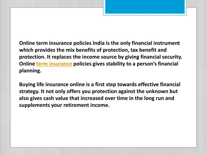 Online term insurance policies India is the only financial instrument which provides the mix benefits of protection, tax benefit and protection. It replaces the income source by giving financial security. Online