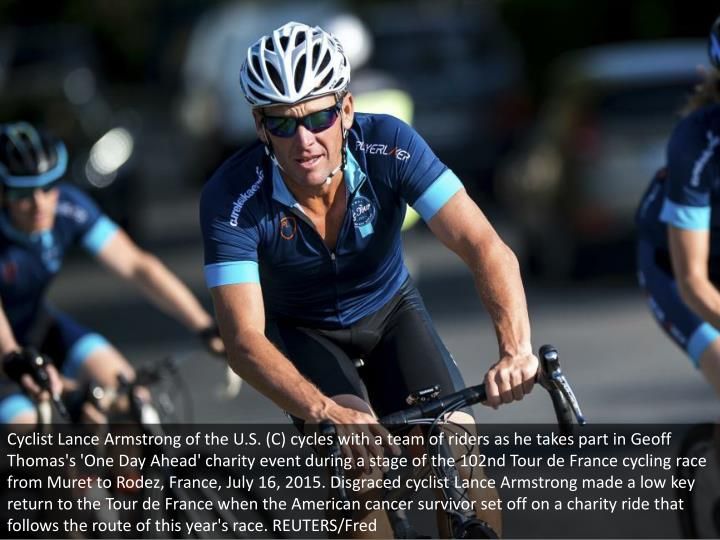 Cyclist Lance Armstrong of the U.S. (C) cycles with a team of riders as he takes part in Geoff Thomas's 'One Day Ahead' charity event during a stage of the 102nd Tour de France cycling race from Muret to Rodez, France, July 16, 2015. Disgraced cyclist Lance Armstrong made a low key return to the Tour de France when the American cancer survivor set off on a charity ride that follows the route of this year's race. REUTERS/Fred