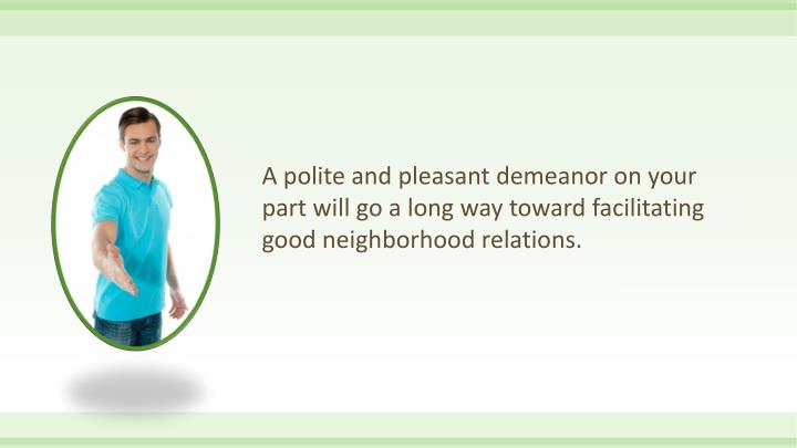 A polite and pleasant demeanor on your part will go a long way toward facilitating good neighborhood relations.
